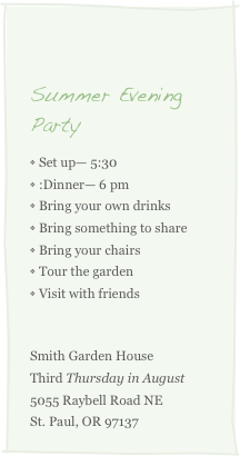 Summer Evening Party Set up— 5:30  Dinner— 6 pm Bring your own drinks Bring something to share Bring your chairs Tour the garden Visit with friends  Smith Garden House Third Thursday in August  5055 Raybell Road NE St. Paul, OR 97137